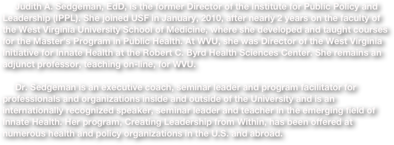 Judith A. Sedgeman, EdD, is the former Director of the Institute for Public Policy and Leadership (IPPL). She joined USF in January, 2010, after nearly 2 years on the faculty of the West Virginia University School of Medicine, where she developed and taught courses for the Master's Program in Public Health. At WVU, she was Director of the West Virginia Initiative for Innate Health at the Robert C. Byrd Health Sciences Center. She remains an adjunct professor, teaching on-line, for WVU.